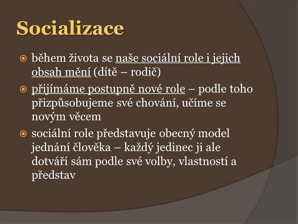 Socializace  během života se naše sociální role i jejich obsah mění (dítě – rodič)  přijímáme postupně nové role – podle toho přizpůsobujeme své chování, učíme se novým věcem  sociální role představuje obecný model jednání člověka – každý jedinec ji ale dotváří sám podle své volby, vlastností a představ