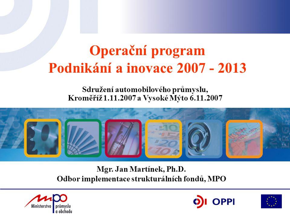 Operační program Podnikání a inovace 2007 - 2013 Mgr. Jan Martínek, Ph.D. Odbor implementace strukturálních fondů, MPO Sdružení automobilového průmysl