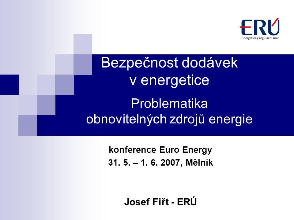 Bezpečnost dodávek v energetice Problematika obnovitelných zdrojů energie konference Euro Energy 31. 5. – 1. 6. 2007, Mělník Josef Fiřt - ERÚ