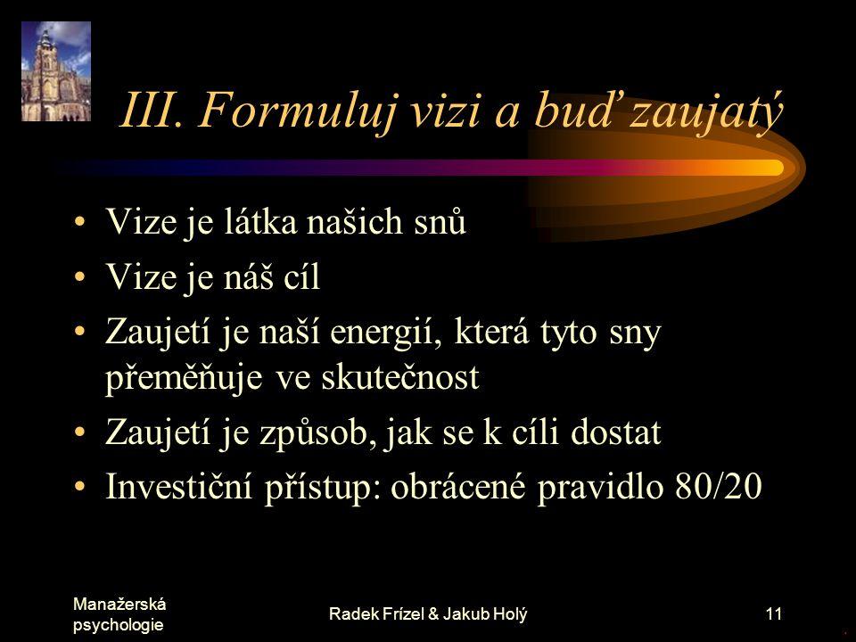 Manažerská psychologie Radek Frízel & Jakub Holý11 III. Formuluj vizi a buď zaujatý Vize je látka našich snů Vize je náš cíl Zaujetí je naší energií,