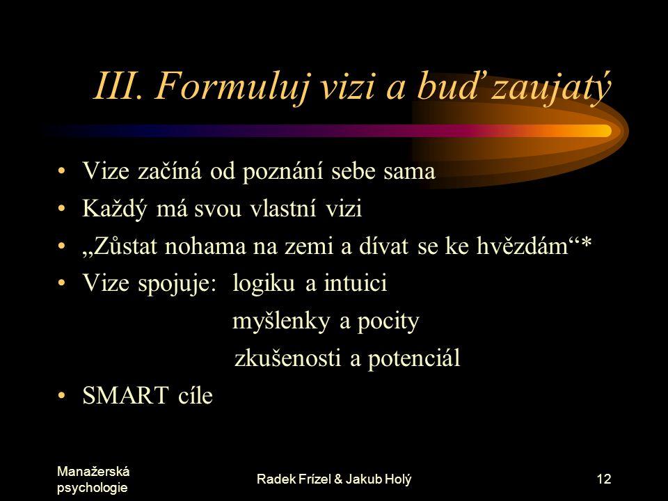 Manažerská psychologie Radek Frízel & Jakub Holý13 SMART cíle Specific (konkrétní) Measurable (měřitelné) Attainable (dosažitelné) Realistic (reálné) Truthful (pravdivý)