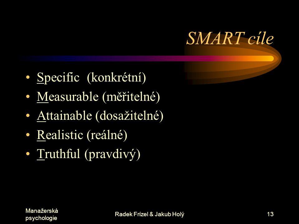 Manažerská psychologie Radek Frízel & Jakub Holý13 SMART cíle Specific (konkrétní) Measurable (měřitelné) Attainable (dosažitelné) Realistic (reálné)