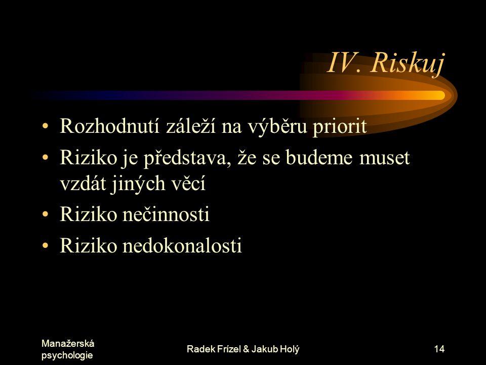 Manažerská psychologie Radek Frízel & Jakub Holý14 IV. Riskuj Rozhodnutí záleží na výběru priorit Riziko je představa, že se budeme muset vzdát jiných
