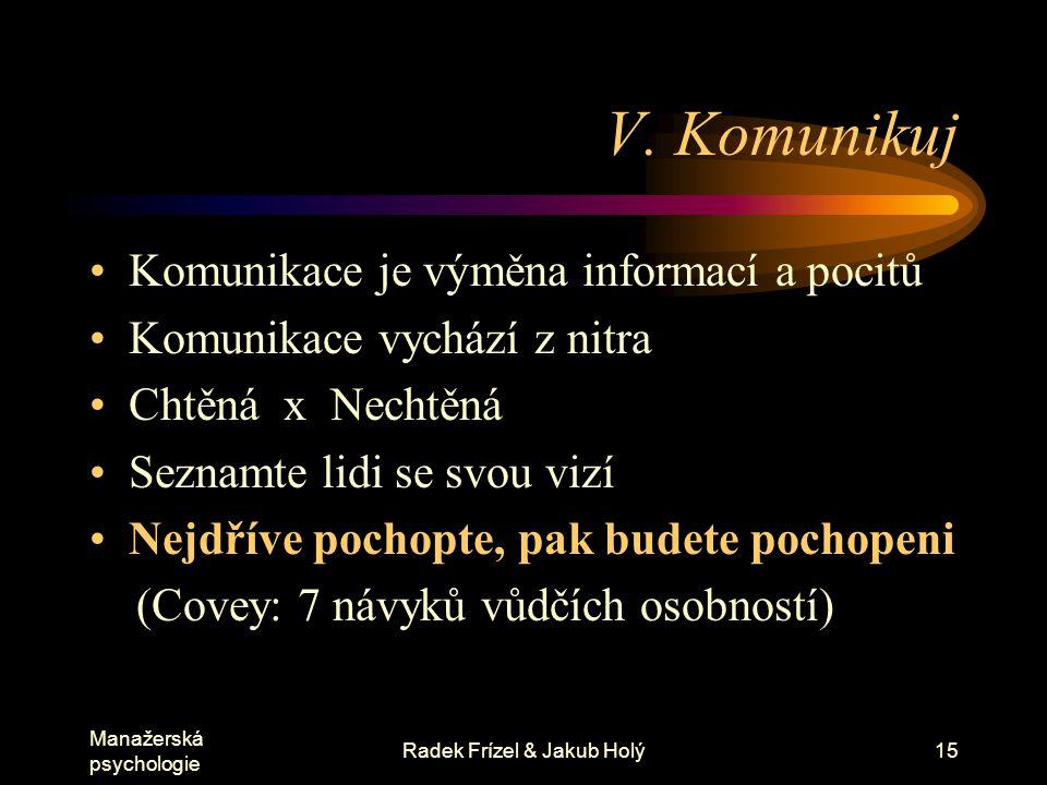 Manažerská psychologie Radek Frízel & Jakub Holý15 V. Komunikuj Komunikace je výměna informací a pocitů Komunikace vychází z nitra Chtěná x Nechtěná S
