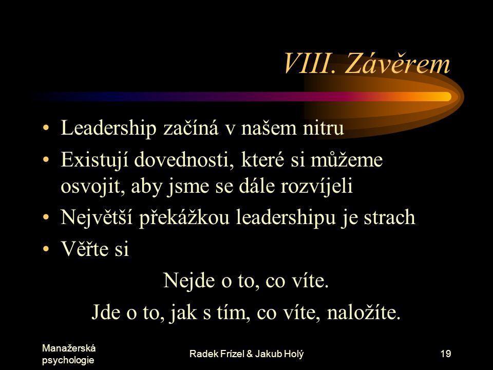 Manažerská psychologie Radek Frízel & Jakub Holý19 VIII. Závěrem Leadership začíná v našem nitru Existují dovednosti, které si můžeme osvojit, aby jsm