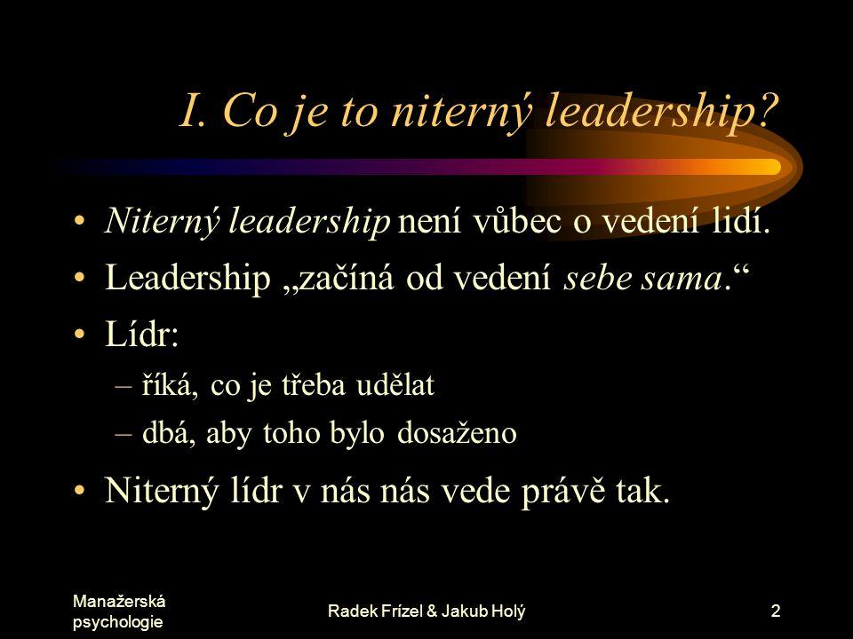"""Manažerská psychologie Radek Frízel & Jakub Holý2 I. Co je to niterný leadership? Niterný leadership není vůbec o vedení lidí. Leadership """"začíná od v"""