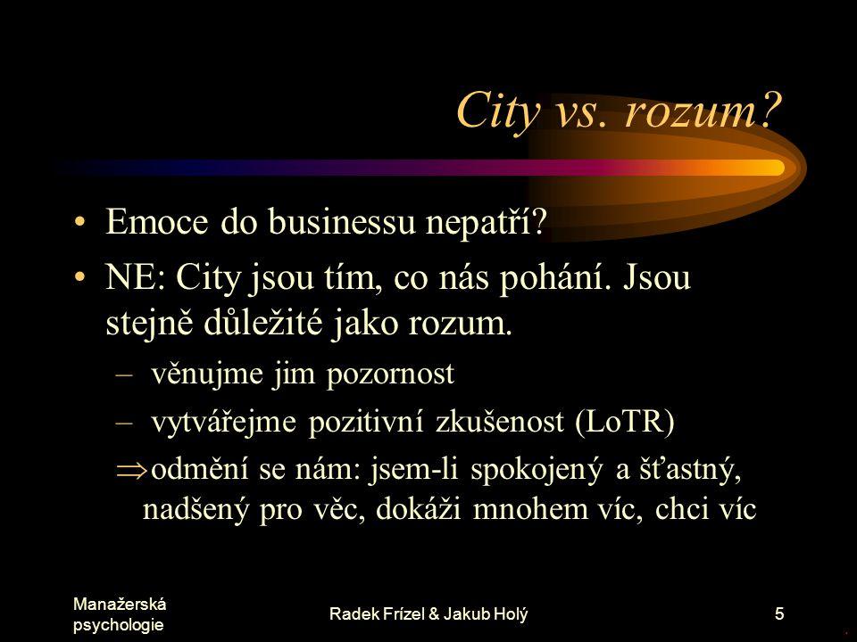 Manažerská psychologie Radek Frízel & Jakub Holý5 City vs. rozum? Emoce do businessu nepatří? NE: City jsou tím, co nás pohání. Jsou stejně důležité j