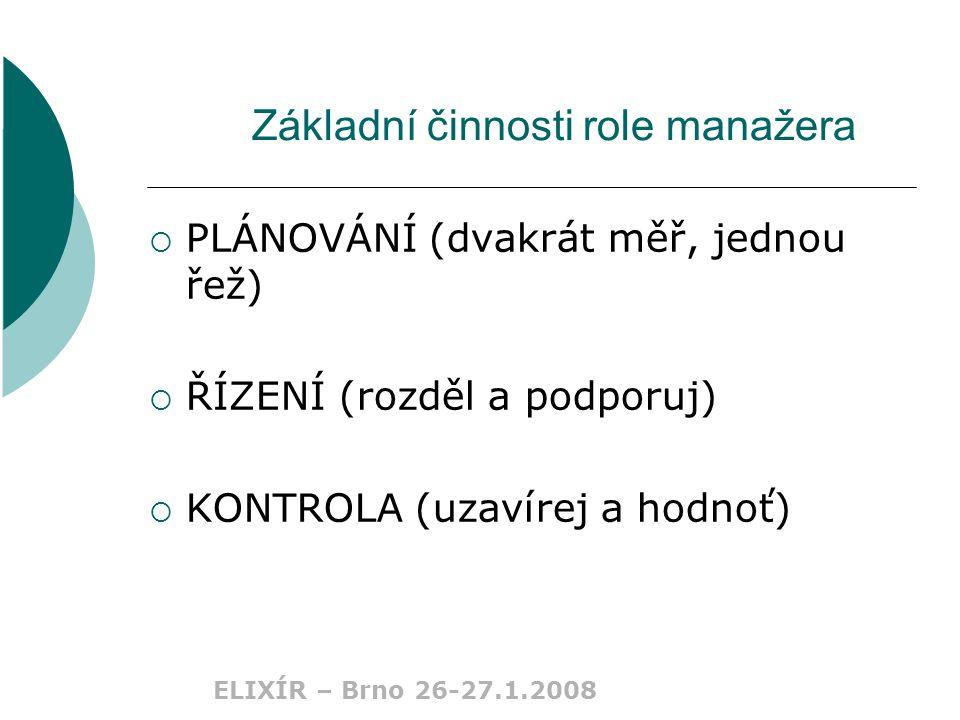 ELIXÍR – Brno 26-27.1.2008 Základní činnosti role manažera  PLÁNOVÁNÍ (dvakrát měř, jednou řež)  ŘÍZENÍ (rozděl a podporuj)  KONTROLA (uzavírej a hodnoť)