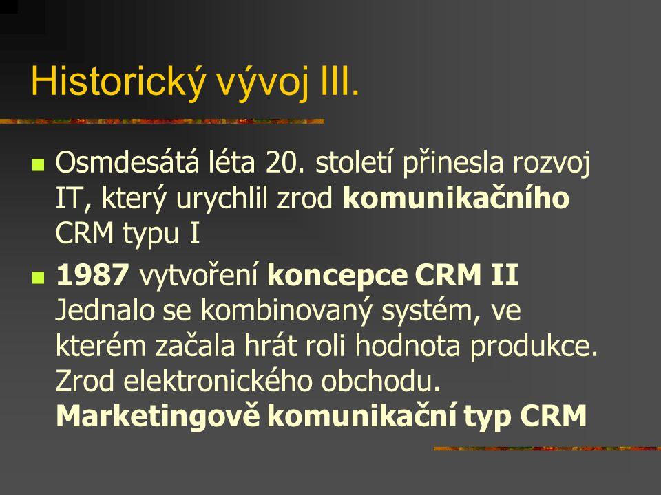 Historický vývoj III. Osmdesátá léta 20. století přinesla rozvoj IT, který urychlil zrod komunikačního CRM typu I 1987 vytvoření koncepce CRM II Jedna