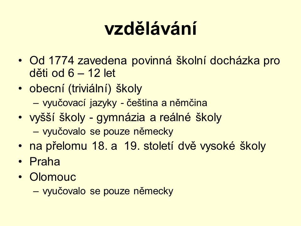 vzdělávání Od 1774 zavedena povinná školní docházka pro děti od 6 – 12 let obecní (triviální) školy –vyučovací jazyky - čeština a němčina vyšší školy