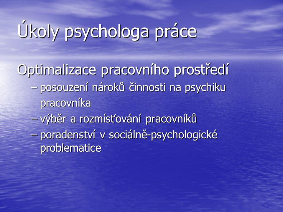 Úkoly psychologa práce Optimalizace pracovního prostředí –posouzení nároků činnosti na psychiku pracovníka –výběr a rozmísťování pracovníků –poradenst