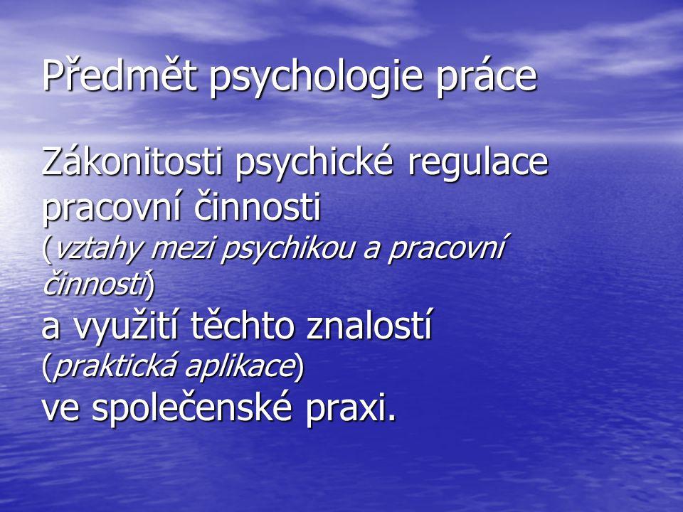 Předmět psychologie práce Zákonitosti psychické regulace pracovní činnosti (vztahy mezi psychikou a pracovní činností) a využití těchto znalostí (prak