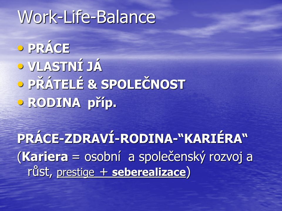 """Work-Life-Balance PRÁCE PRÁCE VLASTNÍ JÁ VLASTNÍ JÁ PŘÁTELÉ & SPOLEČNOST PŘÁTELÉ & SPOLEČNOST RODINA příp. RODINA příp.PRÁCE-ZDRAVÍ-RODINA-""""KARIÉRA"""" ("""
