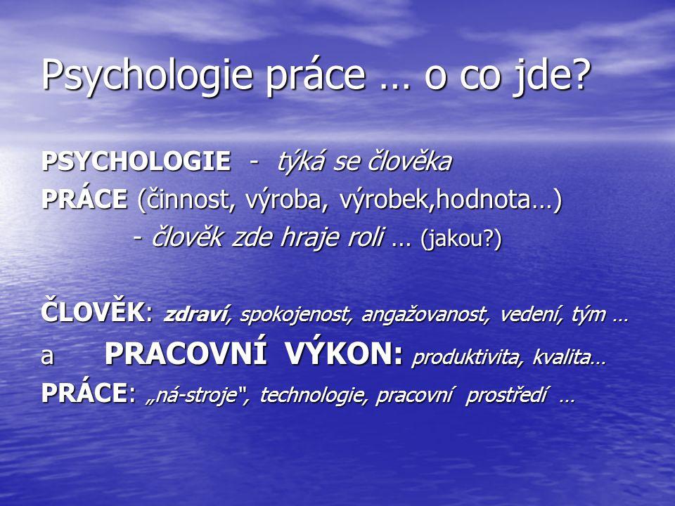 Psychologie práce … o co jde? PSYCHOLOGIE - týká se člověka PRÁCE (činnost, výroba, výrobek,hodnota…) - člověk zde hraje roli … (jakou?) - člověk zde