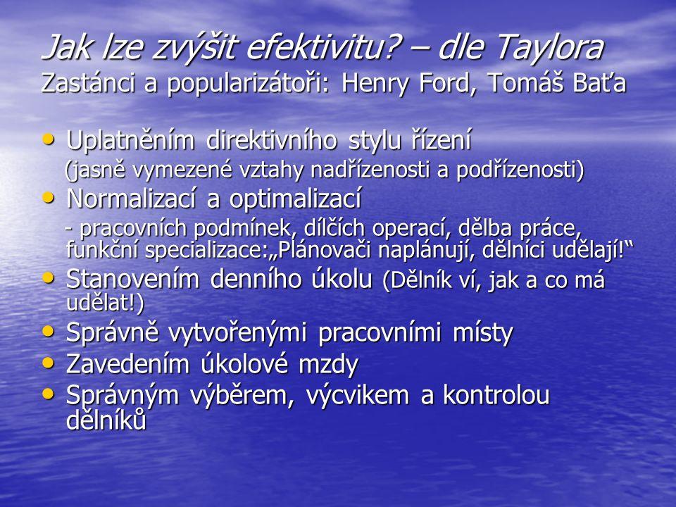 Jak lze zvýšit efektivitu? – dle Taylora Zastánci a popularizátoři: Henry Ford, Tomáš Baťa Uplatněním direktivního stylu řízení Uplatněním direktivníh