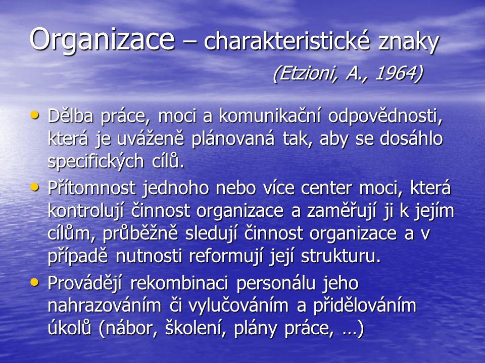 Organizace – charakteristické znaky (Etzioni, A., 1964) Dělba práce, moci a komunikační odpovědnosti, která je uváženě plánovaná tak, aby se dosáhlo s