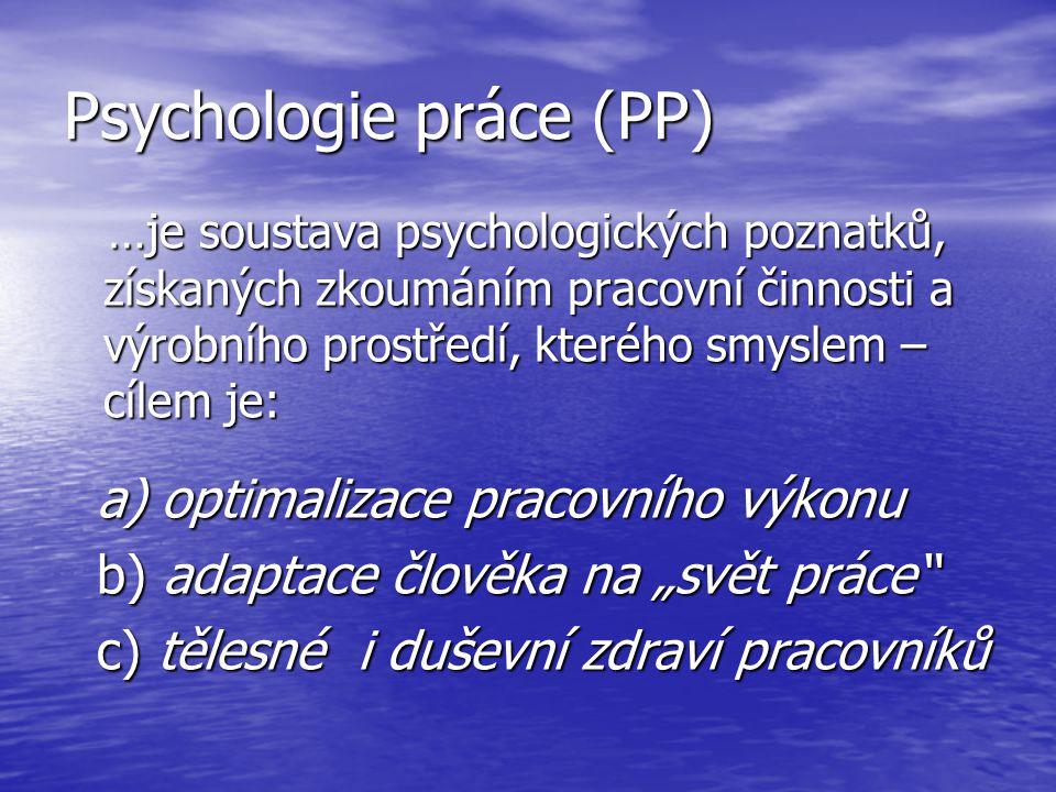 Psychologie práce (PP) …je soustava psychologických poznatků, získaných zkoumáním pracovní činnosti a výrobního prostředí, kterého smyslem – cílem je: