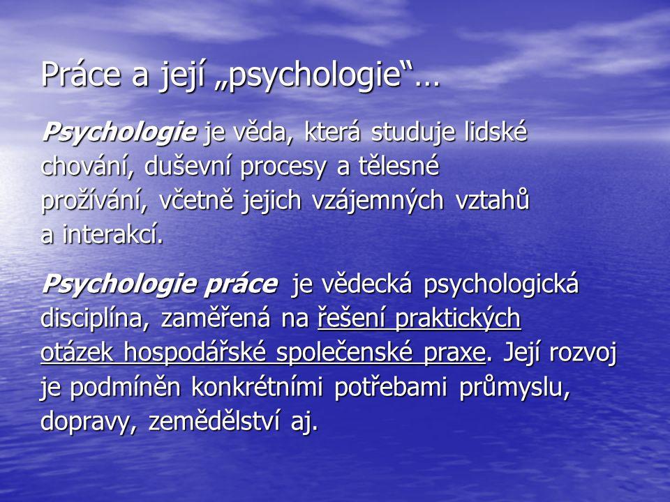 """Práce a její """"psychologie""""… Psychologie je věda, která studuje lidské chování, duševní procesy a tělesné prožívání, včetně jejich vzájemných vztahů a"""
