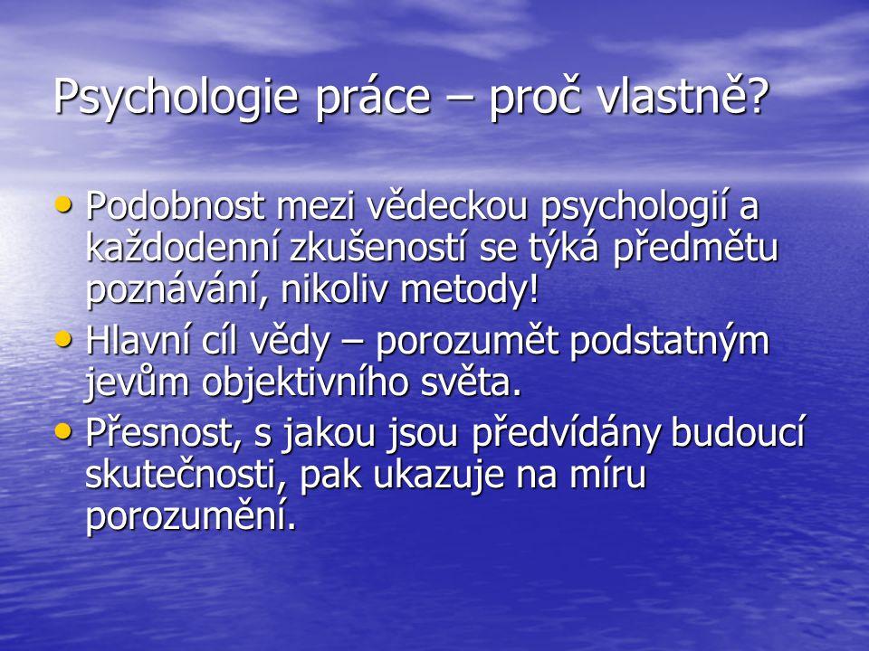 Psychologie práce – proč vlastně? Podobnost mezi vědeckou psychologií a každodenní zkušeností se týká předmětu poznávání, nikoliv metody! Podobnost me