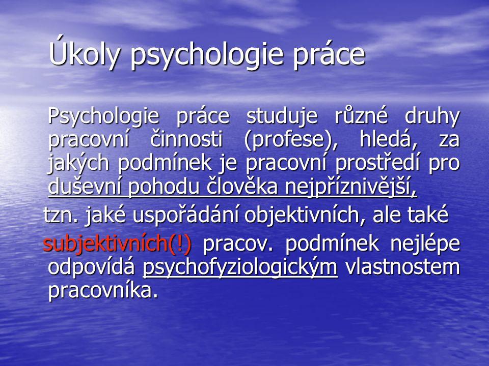 Úkoly psychologie práce Úkoly psychologie práce Psychologie práce studuje různé druhy pracovní činnosti (profese), hledá, za jakých podmínek je pracov