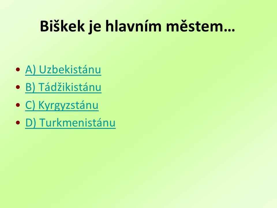 Biškek je hlavním městem… A) Uzbekistánu B) Tádžikistánu C) Kyrgyzstánu D) Turkmenistánu