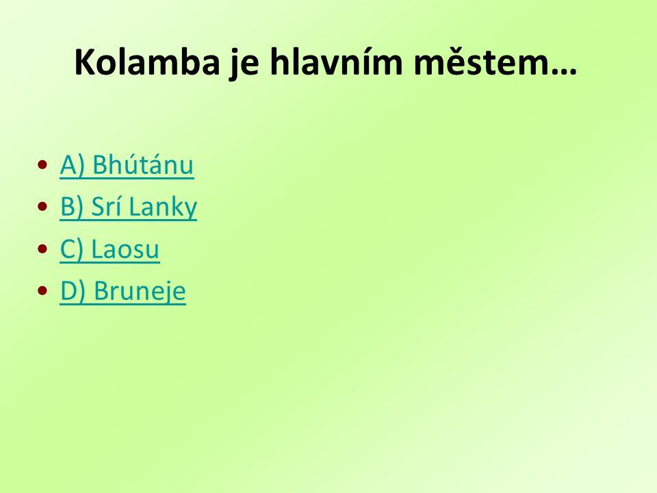 Kolamba je hlavním městem… A) Bhútánu B) Srí Lanky C) Laosu D) Bruneje