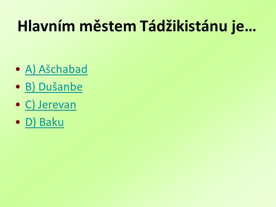 Hlavním městem Tádžikistánu je… A) Ašchabad B) Dušanbe C) Jerevan D) Baku