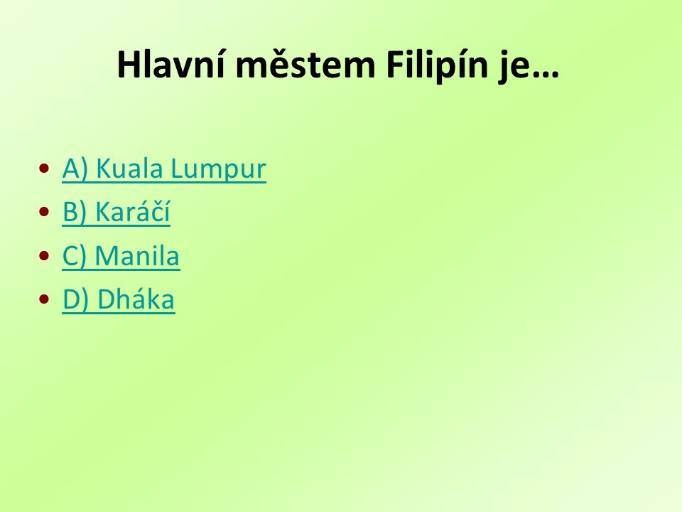 Hlavní městem Filipín je… A) Kuala Lumpur B) Karáčí C) Manila D) Dháka