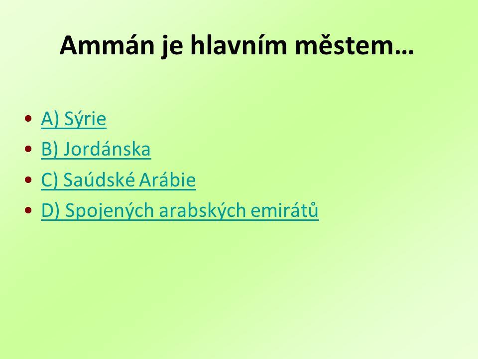 Ammán je hlavním městem… A) Sýrie B) Jordánska C) Saúdské Arábie D) Spojených arabských emirátů
