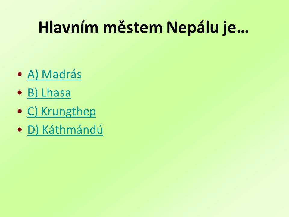 Hlavním městem Nepálu je… A) Madrás B) Lhasa C) Krungthep D) Káthmándú