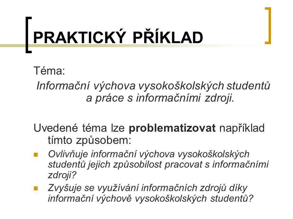 PRAKTICKÝ PŘÍKLAD Téma: Informační výchova vysokoškolských studentů a práce s informačními zdroji. Uvedené téma lze problematizovat například tímto zp