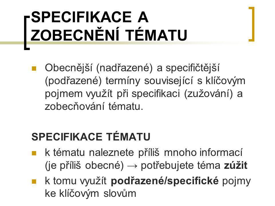 SPECIFIKACE A ZOBECNĚNÍ TÉMATU Obecnější (nadřazené) a specifičtější (podřazené) termíny související s klíčovým pojmem využít při specifikaci (zužován