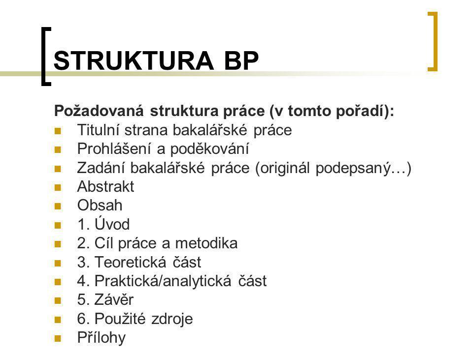 STRUKTURA BP Požadovaná struktura práce (v tomto pořadí): Titulní strana bakalářské práce Prohlášení a poděkování Zadání bakalářské práce (originál po
