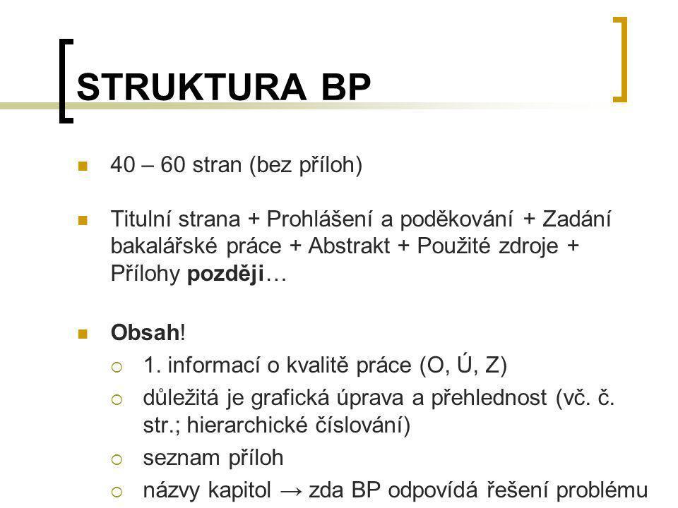 STRUKTURA BP 40 – 60 stran (bez příloh) Titulní strana + Prohlášení a poděkování + Zadání bakalářské práce + Abstrakt + Použité zdroje + Přílohy pozdě