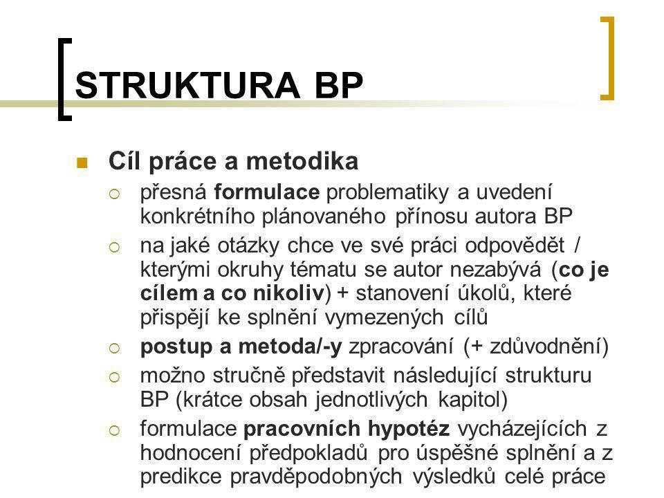 STRUKTURA BP Cíl práce a metodika  přesná formulace problematiky a uvedení konkrétního plánovaného přínosu autora BP  na jaké otázky chce ve své prá