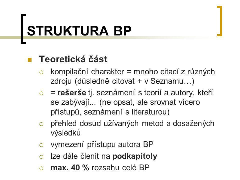 STRUKTURA BP Teoretická část  kompilační charakter = mnoho citací z různých zdrojů (důsledně citovat + v Seznamu…)  = rešerše tj. seznámení s teorií