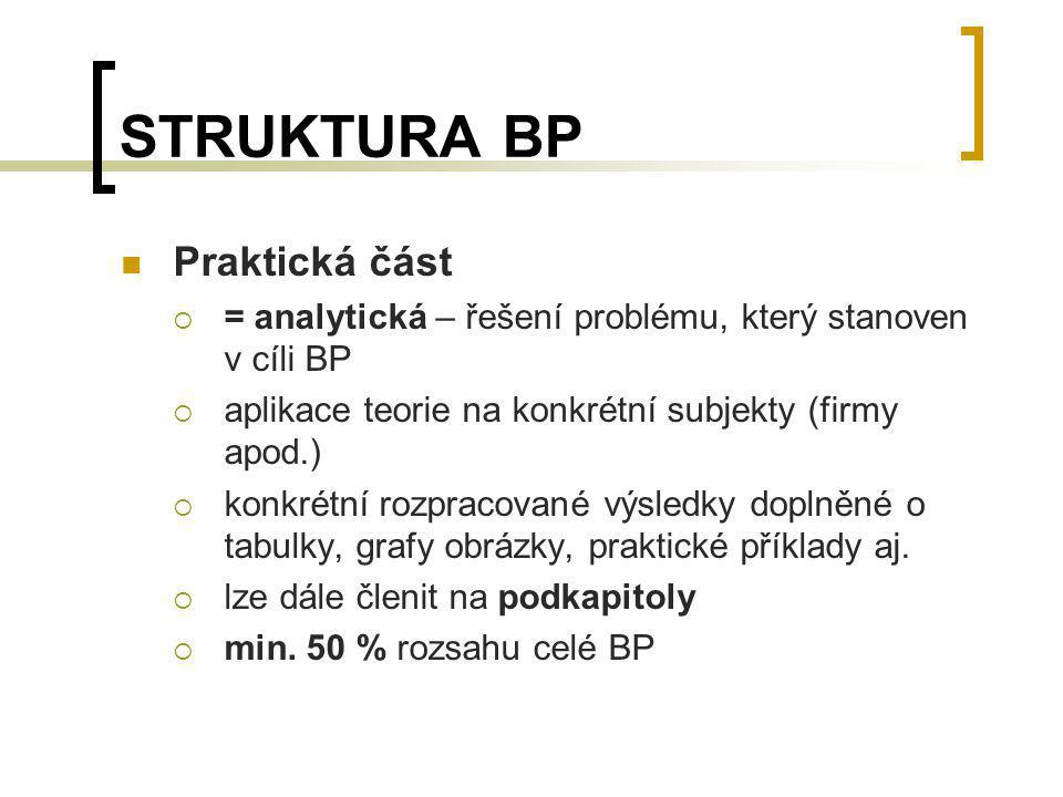 STRUKTURA BP Praktická část  = analytická – řešení problému, který stanoven v cíli BP  aplikace teorie na konkrétní subjekty (firmy apod.)  konkrét