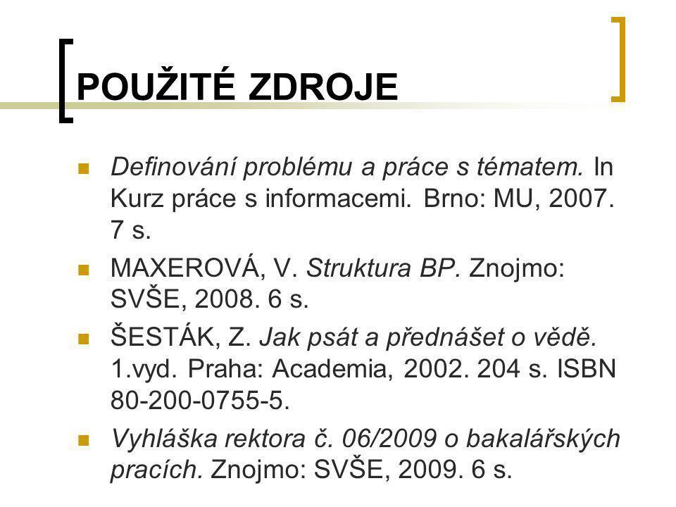POUŽITÉ ZDROJE Definování problému a práce s tématem. In Kurz práce s informacemi. Brno: MU, 2007. 7 s. MAXEROVÁ, V. Struktura BP. Znojmo: SVŠE, 2008.