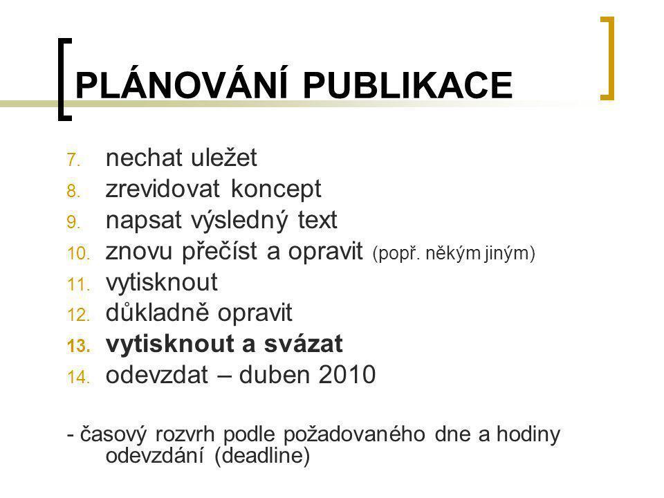 PLÁNOVÁNÍ PUBLIKACE 7. nechat uležet 8. zrevidovat koncept 9. napsat výsledný text 10. znovu přečíst a opravit (popř. někým jiným) 11. vytisknout 12.