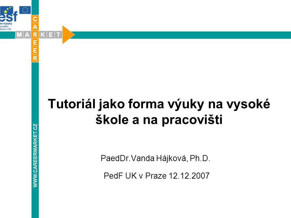 Tutoriál jako forma výuky na vysoké škole a na pracovišti PaedDr.Vanda Hájková, Ph.D. PedF UK v Praze 12.12.2007 WWW.CAREERMARKET.CZ