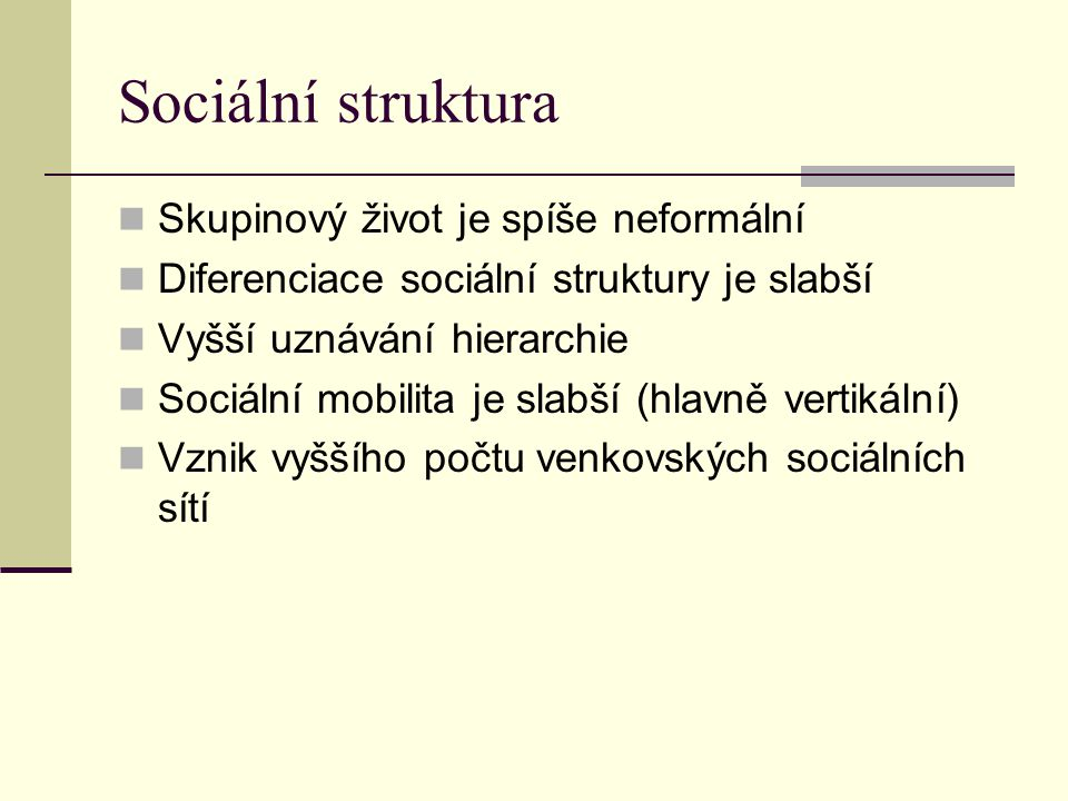 Sociální struktura Skupinový život je spíše neformální Diferenciace sociální struktury je slabší Vyšší uznávání hierarchie Sociální mobilita je slabší