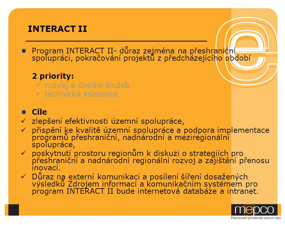 INTERACT II Program INTERACT II- důraz zejména na přeshraniční spolupráci, pokračování projektů z předcházejícího období 2 priority: rozvoj a dodání služeb technická asistence Cíle zlepšení efektivnosti územní spolupráce, přispění ke kvalitě územní spolupráce a podpora implementace programů přeshraniční, nadnárodní a meziregionální spolupráce, poskytnutí prostoru regionům k diskuzi o strategiích pro přeshraniční a nadnárodní regionální rozvoj a zajištění přenosu inovací.