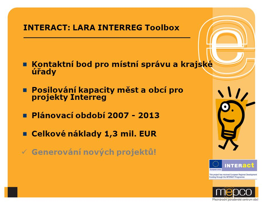 INTERACT: LARA INTERREG Toolbox Kontaktní bod pro místní správu a krajské úřady Posilování kapacity měst a obcí pro projekty Interreg Plánovací období 2007 - 2013 Celkové náklady 1,3 mil.