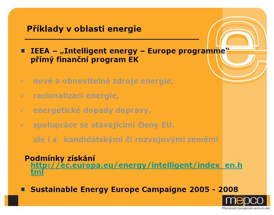 """Příklady v oblasti energie IEEA – """"Intelligent energy – Europe programme přímý finanční program EK nové a obnovitelné zdroje energie, racionalizaci energie, energetické dopady dopravy, spolupráce se stávajícími členy EU, ale i s kandidátskými či rozvojovými zeměmi Podmínky získání http://ec.europa.eu/energy/intelligent/index_en.h tml http://ec.europa.eu/energy/intelligent/index_en.h tml Sustainable Energy Europe Campaigne 2005 - 2008"""