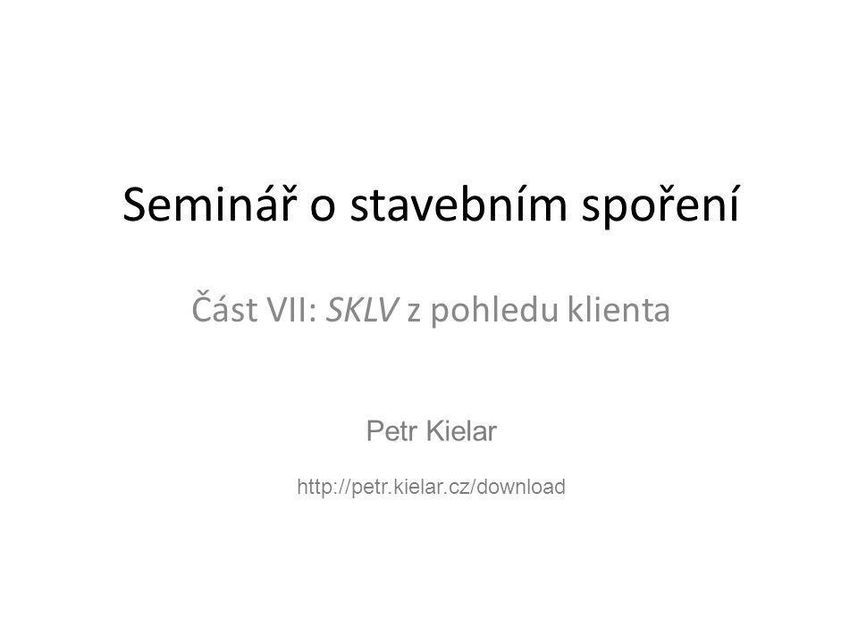 Petr Kielar http://petr.kielar.cz/download Seminář o stavebním spoření Část VII: SKLV z pohledu klienta