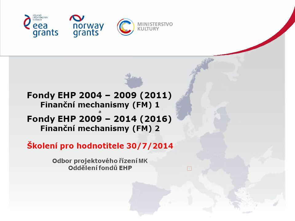 Fondy EHP 2004 – 2009 (2011) Finanční mechanismy (FM) 1 a Fondy EHP 2009 – 2014 (2016) Finanční mechanismy (FM) 2 Školení pro hodnotitele 30/7/2014 Odbor projektového řízení MK Oddělení fondů EHP