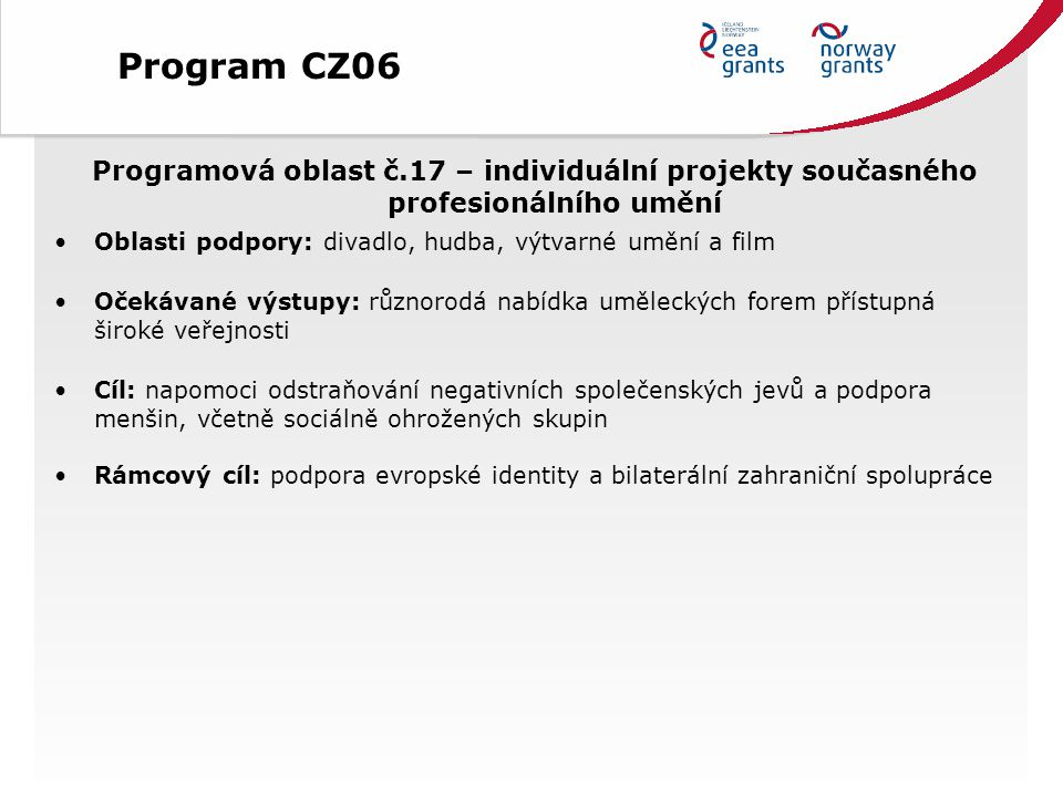 Programová oblast č.17 – individuální projekty současného profesionálního umění Oblasti podpory: divadlo, hudba, výtvarné umění a film Očekávané výstupy: různorodá nabídka uměleckých forem přístupná široké veřejnosti Cíl: napomoci odstraňování negativních společenských jevů a podpora menšin, včetně sociálně ohrožených skupin Rámcový cíl: podpora evropské identity a bilaterální zahraniční spolupráce Program CZ06