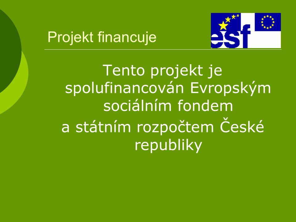 Projekt financuje Tento projekt je spolufinancován Evropským sociálním fondem a státním rozpočtem České republiky