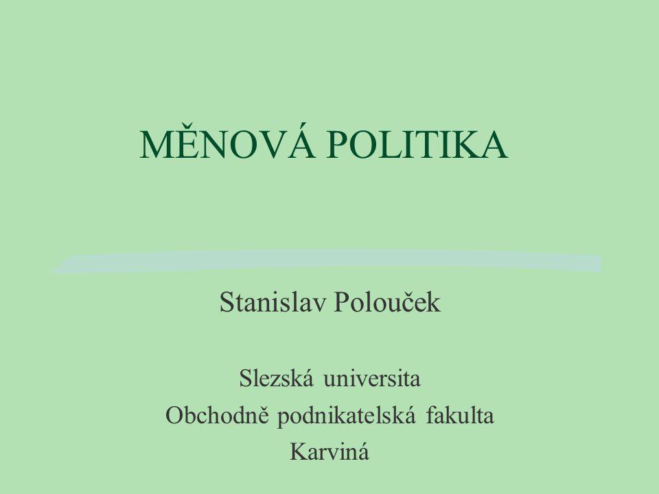 MĚNOVÁ POLITIKA Stanislav Polouček Slezská universita Obchodně podnikatelská fakulta Karviná