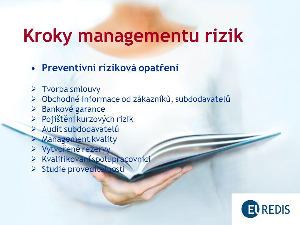 Kroky managementu rizik Preventivní riziková opatření  Tvorba smlouvy  Obchodné informace od zákazníků, subdodavatelů  Bankové garance  Pojištění kurzových rizik  Audit subdodavatelů  Management kvality  Vytvořené rezervy  Kvalifikovaní spolupracovníci  Studie proveditelnosti